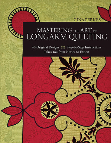 Mastering the Art of Longarm QuiltingMastering the Art of Longarm Quilting: 40 Original Designs • Step-by-Step Instructions • Takes You from Novice to Expert by Gina Perkes