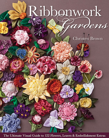 Ribbonwork Gardens: The Ultimate Visual Guide to 122 Flowers, Leaves & Embellishment Extras by Christen Brown