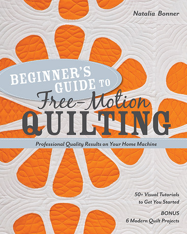 Beginner's Guide to Free-Motion Quilting: 50+ Visual Tutorials to Get You Started • Professional Quality-Results on Your Home Machine by Natalia Bonner
