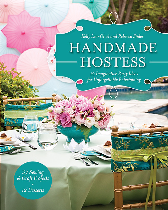Handmade Hostess: 12 Imaginative Party Ideas for Unforgettable Entertaining • 37 Sewing & Craft Projects • 12 Desserts by Kelly Lee-Creel and Rebecca Soder