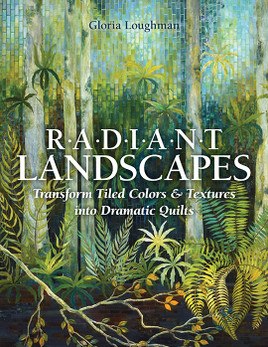 Radiant Landscapes: Transform Tiled Colors & Textures into Dramatic Quilts by Gloria Loughman