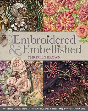 Embroidered & Embellished: 85 Stitches Using Thread, Floss, Ribbon, Beads & More • Step-by-Step Visual Guide by Christen Brown