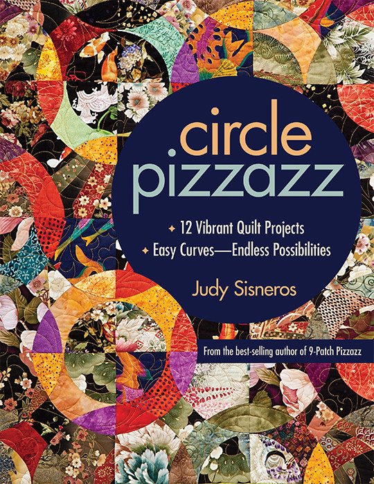 Circle Pizzazz: 12 Vibrant Quilt Projects • Easy Curves - Endless Possibilities by Judy Sisneros