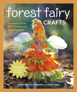 Forest Fairy Crafts: Enchanting Fairies & Felt Friends from Simple Supplies • 28+ Projects to Create & Share by Lenka Vodicka-Paredes and Asia Currie