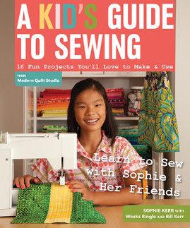 A Kid's Guide to Sewing: Learn to Sew with Sophie & Her Friends • 16 Fun Projects You'll Love to Make & Use by Sophie Kerr with Weeks Ringle and Bill Kerr of Modern Quilt Studio #AKidsGuidetoSewing