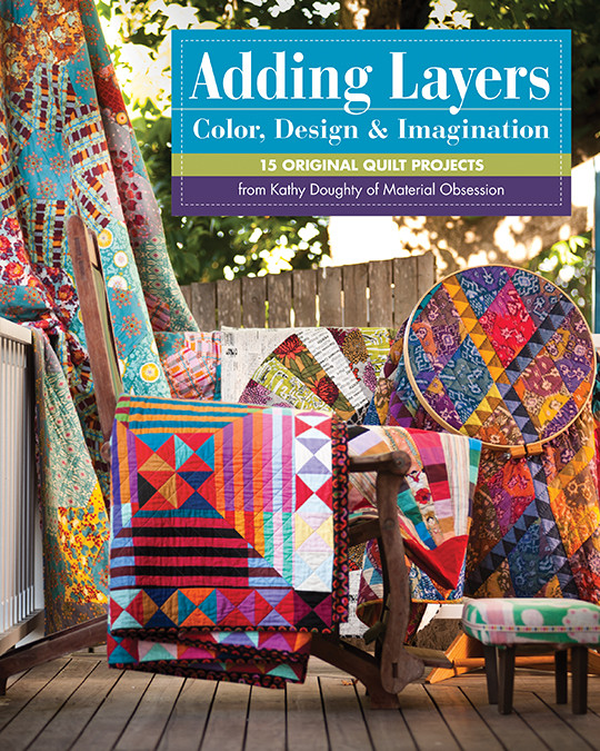 Adding Layers - Color, Design & Imagination: 15 Original Quilt Projects from Kathy Doughty of Material Obsession #addinglayers