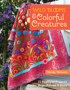 Wild Blooms & Colorful Creatures: 15 Appliqué Projects • Quilts, Bags, Pillows & More by Wendy Williams #wildbloomscolorfulcreatures