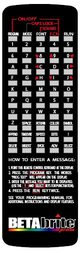 The remote control is a hand-held keyboard for the BetaBrite Prism sign. The keyboard allows you to program your sign from up to thirty feet away. No cables or special equipment is needed to operate the remote control.