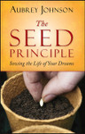 The Seed Principle: Sowing The Life Of Your Dreams