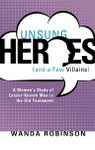 Unsung Heroes (and a Few Villains): A Women's Study of Lesser-Known Men in the Old Testament, by Wanda Robinson
