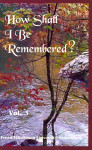 How Shall I Be Remembered? Volume 3