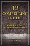 12 Compelling Truths Why Biblical Faith Is Completely Reasonable