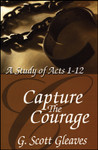 Capture the Courage: A Study of Acts 1-14, by G. Scott Gleaves