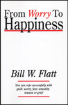 From Worry to Happiness, by Bill Flatt