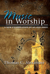 Music in Worship: A New Examination of an Old Issue, by Thomas C. Alexander