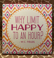 Horizon Group Why Limit Happy to an Hour ?  W.C. Fields - 10 inch x 10 inch Sign