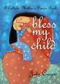 Bless My Child A Catholic Mother's Prayer Book