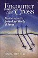 Encounter the Cross Meditations on the Seven Last Words of Jesus