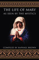 The Life of Mary As Seen by the Mystics Compiled by Raphael Brown