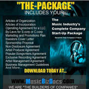 """The-Package"" is all of the preliminary legal documents you need to start-up your entertainment company.   The-Package"" contains:   1) Articles and By-Laws of Incorporation   2) Articles of Organization   3) Operating Agreement   4) Marketing and Promotions Plan   5) Investors Cover Letter   6) Sponsorship Proposal   7) Non-Disclosure Agreement   8) Artist Producer Agreement   9) Popular-Songwriters Agreement 10) Recording Artist Agreement 11) Artist Management Agreement 12) LLC Instructions"