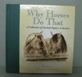 "Why Horses Do That  SKU # 21-1310  A collection of curious equine behaviors. Why do horses sleep standing up?  Why do horses ""spook"" at things?  These and 38 other curious equine behaviors are informatively and lightheartedly answered in this handsomely illustrated book.  1/2 lb.  7 1/2""W x 7 1/2""H x 1/2""D"