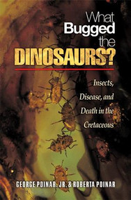 """What Bugged the Dinosaurs? Insects, Disease, and Death in the Cretaceous"" by George Poinar, Jr. & Roberta Poinar"