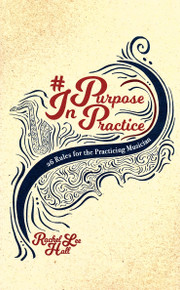 Purpose in Practice: 26 Rules for the Practicing Musician by Rachel Lee Hall