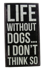 """Life Without Dogs...I Don't Think So"" Black Dog Signs"
