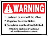 Warning Load must be level with top of box.  Warning Weight not to exceed 10 tons.  Warning back doors must be closed and locked.
