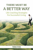 There Must Be A Better Way, Life Coaching Strategies for Successful Living