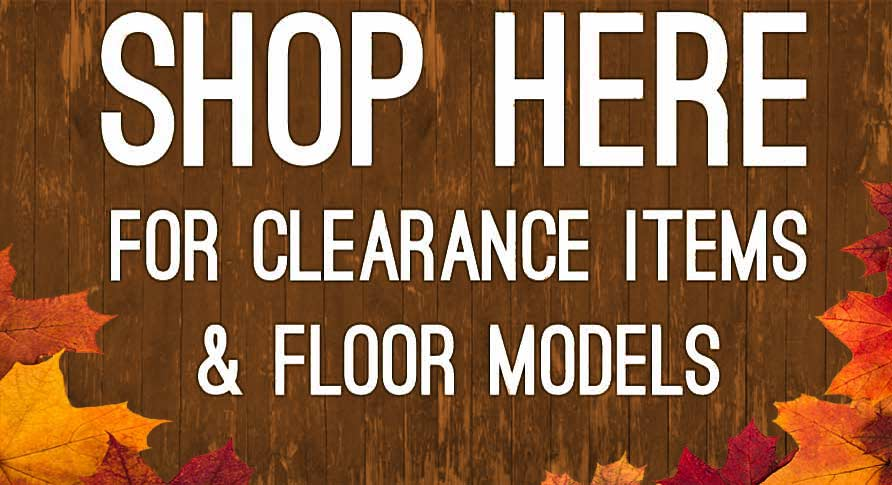 BIG DISCOUNTS ON CLEARANCE AND FLOOR MODELS!