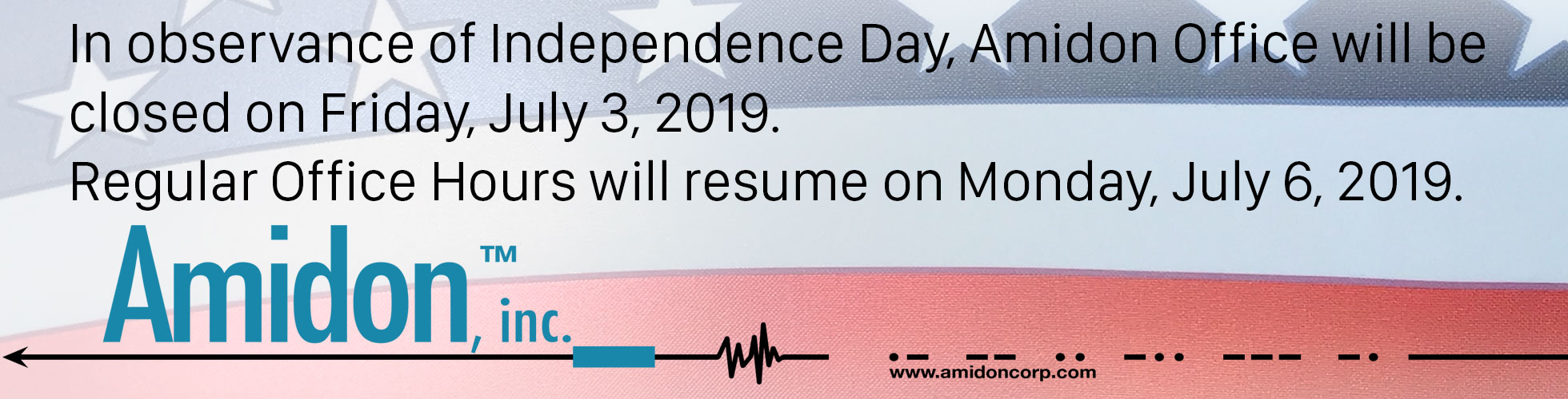 In observance of Independence Day, Amidon Office will be closed on Friday, July 3, 2019. Regular Office Hours will resume on Monday, July 6, 2019.