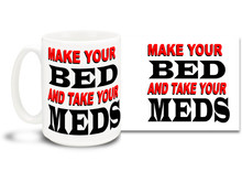 Make Your Bed And Take Your Meds - 15oz. Mug