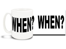 This fun mug ponders the eternal question of when. 15 oz coffee Mug is durable, dishwasher and microwave safe.