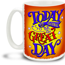 Today Is Going To Be A Great Day - 15 ounce Coffee Mug