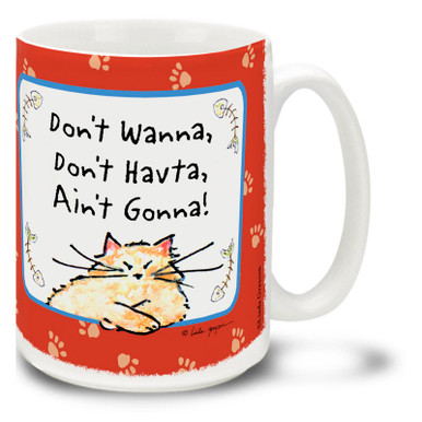 """Don't Wanna, Don't Havta, Ain't Gonna"" isn't just a philosophy, it's a way of life! Just ask your cat, or check this cat mug... Cartoon cat coffee mug is dishwasher and microwave safe."