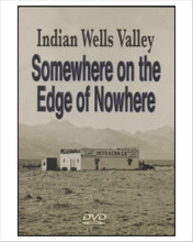 "Somewhere On The Edge Of Nowhere DVD  ""This 65 minute video production presents for the first time in video format the colorful history, mystery, and beauty of the entire Indian Wells Valley: Ridgecrest, Inyokern, China Lake, and  the mountains surrounding them."" 65 minutes.  ""Join 17 residents of the Indian Wells Valley in stories illuminating the past, present and future of this fascinating corner of the Mojave Desert.""  Director and Videographer: Mark Pahuta Writer: Cliff Larson Project Director: Elizabeth Babcock Humanities Expert: Tom Chapman and Donna McCroham Rosenthal"