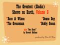 "Greatest Radio Shows on Earth Volume 3. Ross & Wilson (Z93 Atlanta); Deano Day (WCXI Detroit); Greaseman (WAPE Jacksonville); Bobby Ocean (KFRC San Francisco); Howard Hoffman's ""One Shots"""