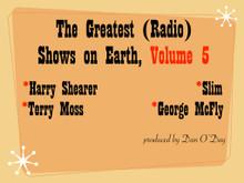 Greatest Radio Shows on Earth Volume 5. Slim (KFRC San Francisco); Terry Moss (Transtar Los Angeles); George McFly (WAVA Washington DC); Harry Shearer (KCRW Los Angeles)