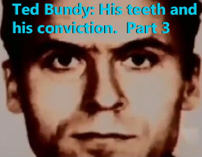TED BUNDY: HIS TEETH AND HIS CONVICTION.  PART 3