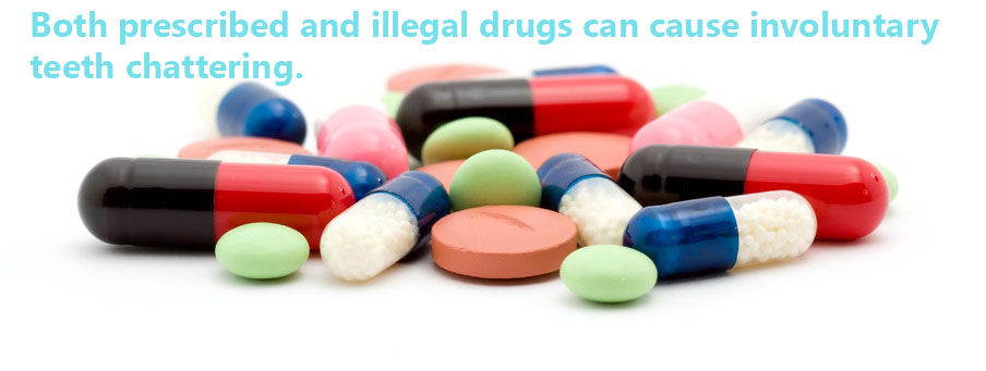 Some types of prescription and illegal drugs are known to cause teeth to chatter