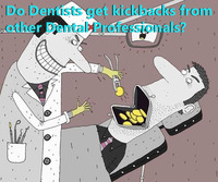 Do Dentists get kickbacks from mother Dental Professionals?