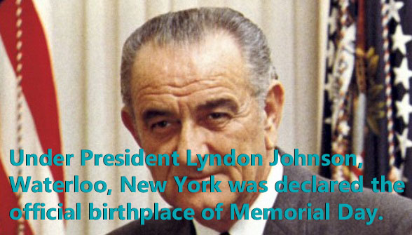 Under President Lyndon B Johnson, Waterloo, New York was officially recognized as the first place to have a Memorial Day celebration
