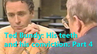 TED BUNDY: HIS TEETH AND HIS CONVICTION.  PART 4