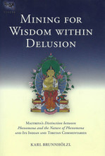 Mining for Wisdom within Delusion: Maitreya's Distinction between Phenomena and the Nature of Phenomena and Its Indian and Tibetan Commentaries by Karl Brunnholzl