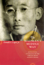 The Madman's Middle Way: Reflections on Reality of the Tibetan Monk Gendun Chopal, Edited and Translated by Donald S. Lopez Jr.