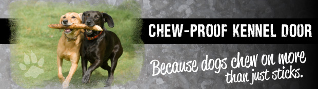 Chew-proof kennel doors because dogs chew on more than just sticks.