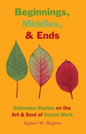 Beginnings, Middles, & Ends: Sideways Stories on the Art & Soul of Social Work