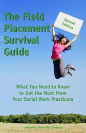The Field Placement Survival Guide: What You Need to Know to Get the Most From Your Social Work Practicum (Second Edition)