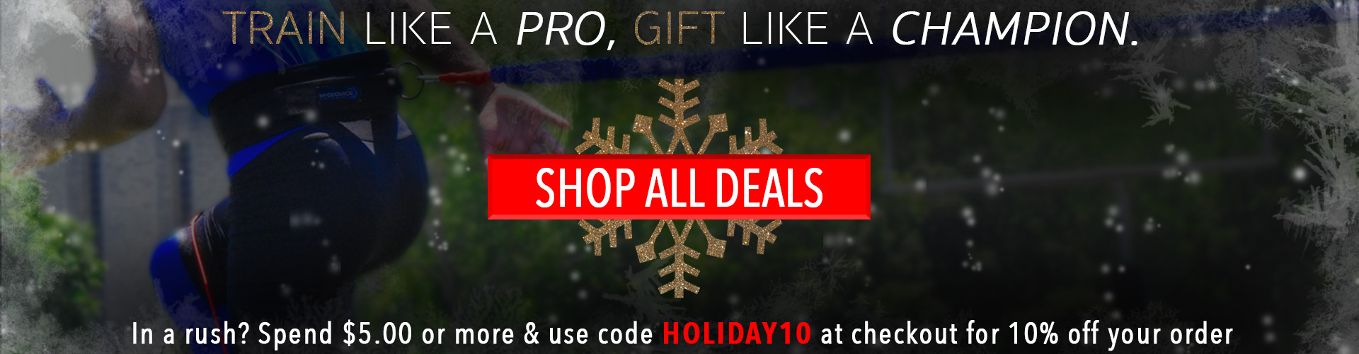 Train like a pro, gift like a champion. Shop all deals. In a rush? Spend $5.00 or more & use code HOLIDAY10 at checkout for 10% off your order.